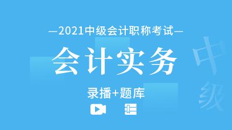 2021年中级会计职称-会计实务(录播+题库)