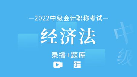 2022年中级会计职称-经济法(录播+题库)